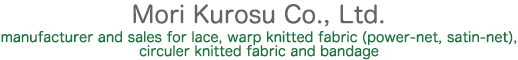 Mori Kurosu Co., Ltd. manufacturer and sales for lace, warp knitted fabric (power-net, satin-net), circuler knitted fabric and bandage